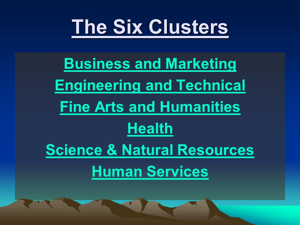 The Six Clusters Business and Marketing Engineering and Technical Fine Arts and Humanities Health Science & Natural Resources Human Services