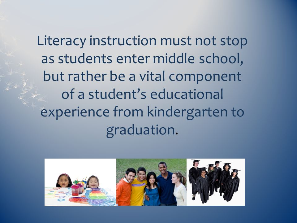 Literacy instruction must not stop as students enter middle school, but rather be a vital component of a students educational experience from kinderga