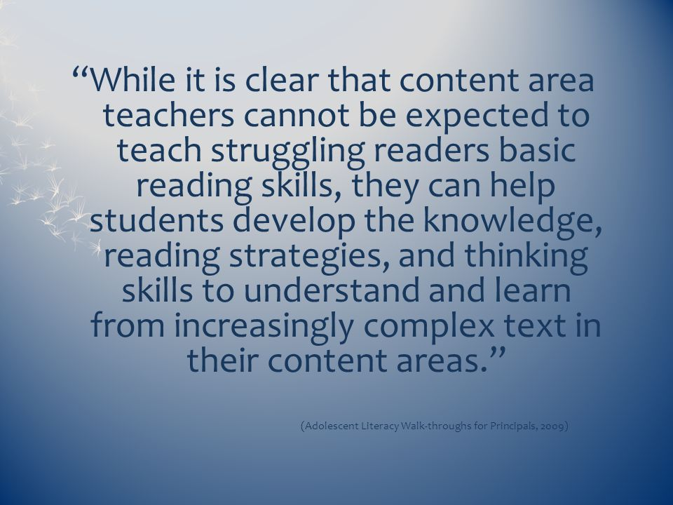 While it is clear that content area teachers cannot be expected to teach struggling readers basic reading skills, they can help students develop the k