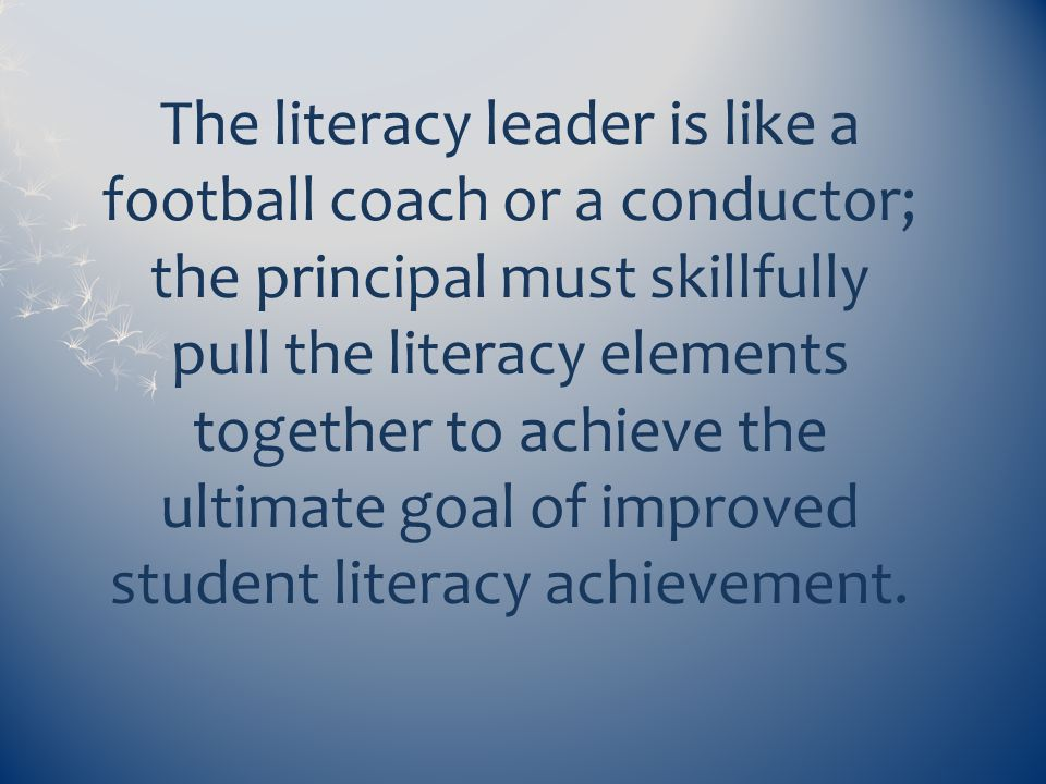 The literacy leader is like a football coach or a conductor; the principal must skillfully pull the literacy elements together to achieve the ultimate