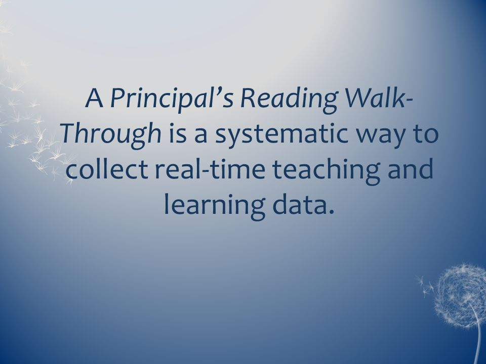 A Principals Reading Walk- Through is a systematic way to collect real-time teaching and learning data.