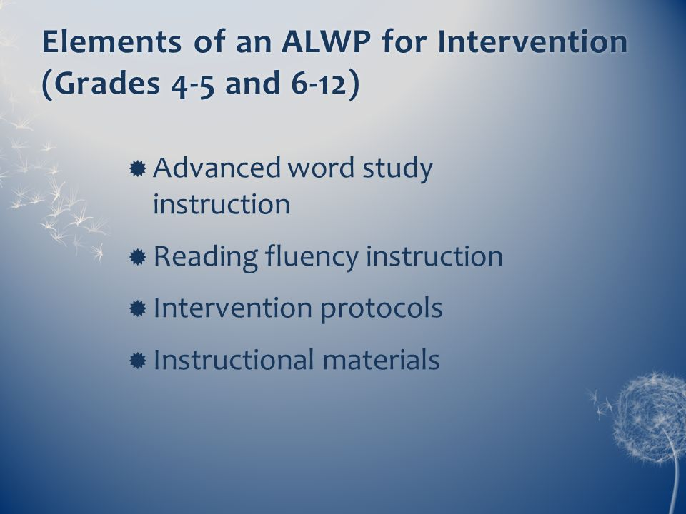 Elements of an ALWP for Intervention (Grades 4-5 and 6-12) Advanced word study instruction Reading fluency instruction Intervention protocols Instruct