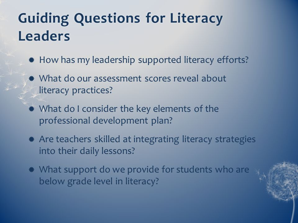 Guiding Questions for Literacy Leaders How has my leadership supported literacy efforts? What do our assessment scores reveal about literacy practices