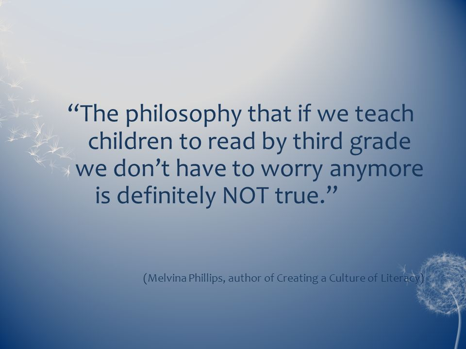 The philosophy that if we teach children to read by third grade we dont have to worry anymore is definitely NOT true. (Melvina Phillips, author of Cre