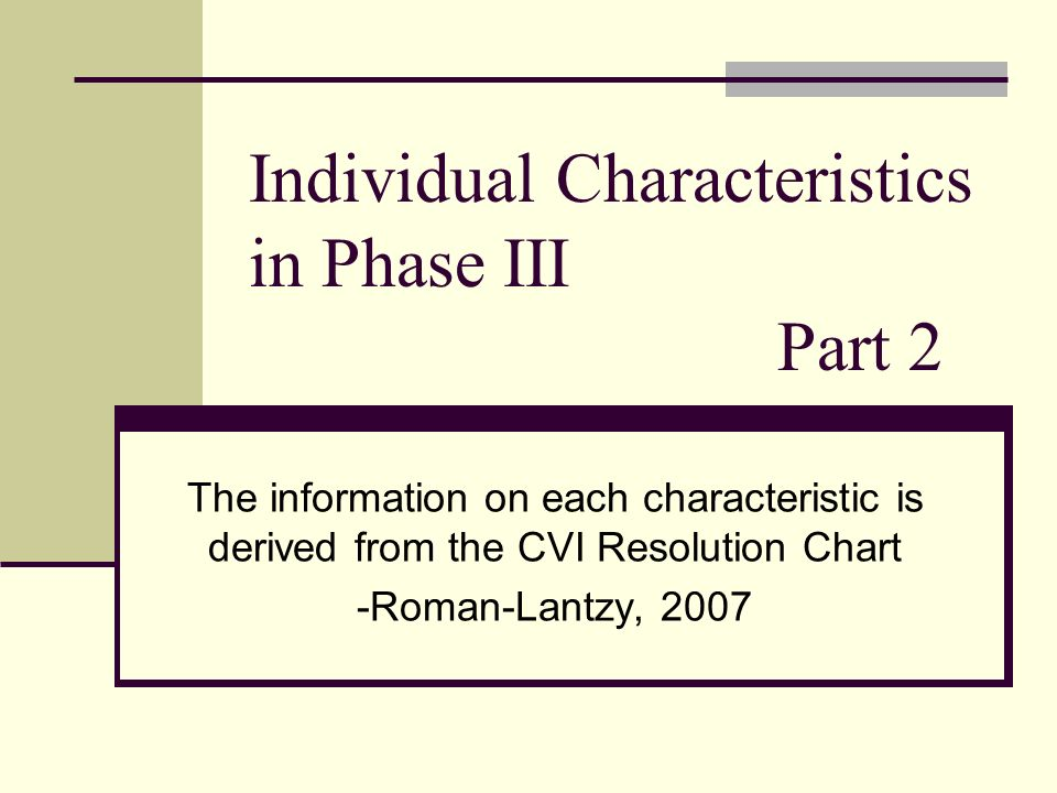 Individual Characteristics in Phase III Part 2 The information on each characteristic is derived from the CVI Resolution Chart -Roman-Lantzy, 2007