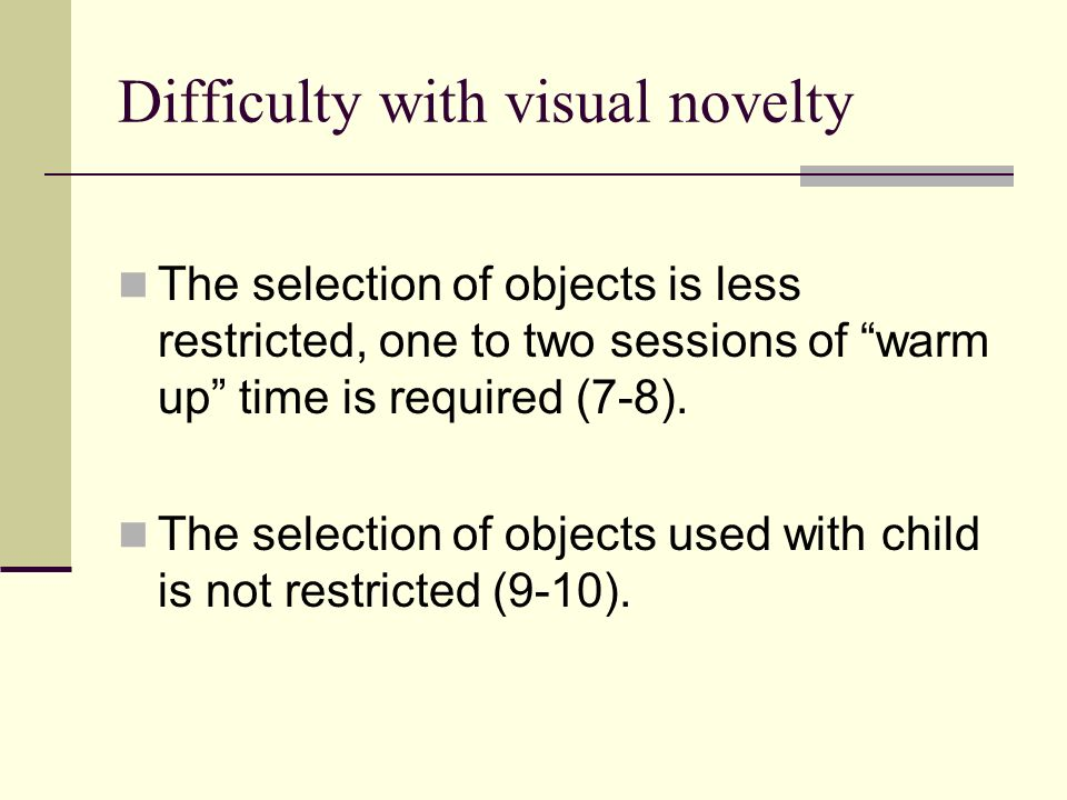Difficulty with visual novelty The selection of objects is less restricted, one to two sessions of warm up time is required (7-8). The selection of ob