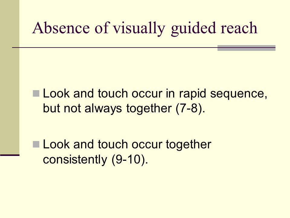 Absence of visually guided reach Look and touch occur in rapid sequence, but not always together (7-8). Look and touch occur together consistently (9-