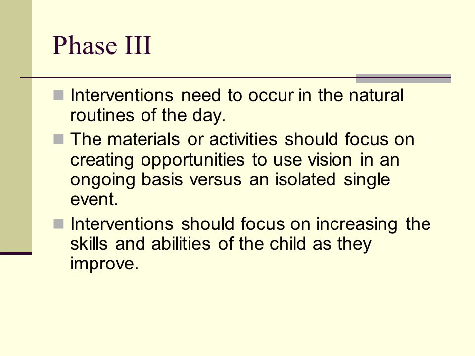 Phase III Interventions need to occur in the natural routines of the day. The materials or activities should focus on creating opportunities to use vi