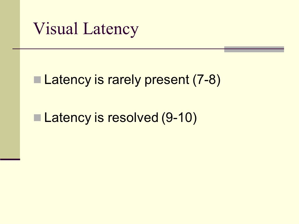 Visual Latency Latency is rarely present (7-8) Latency is resolved (9-10)