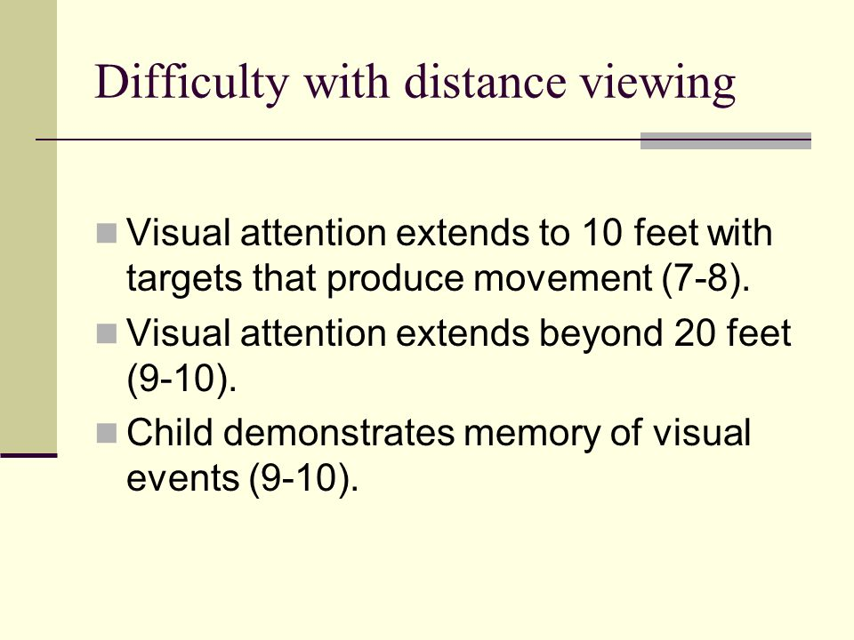 Difficulty with distance viewing Visual attention extends to 10 feet with targets that produce movement (7-8). Visual attention extends beyond 20 feet