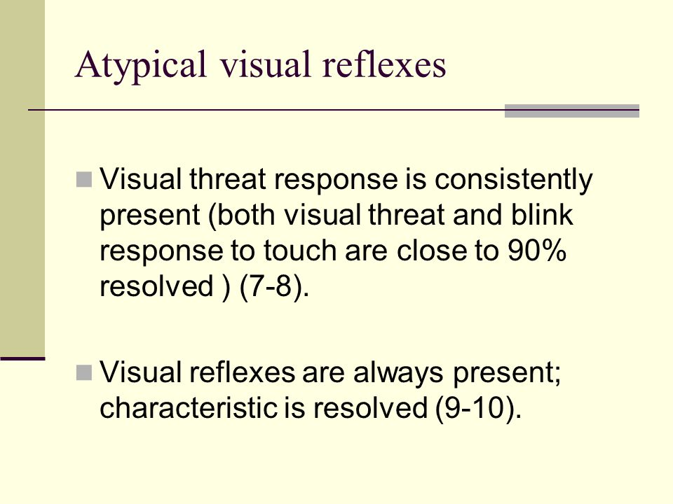 Atypical visual reflexes Visual threat response is consistently present (both visual threat and blink response to touch are close to 90% resolved ) (7