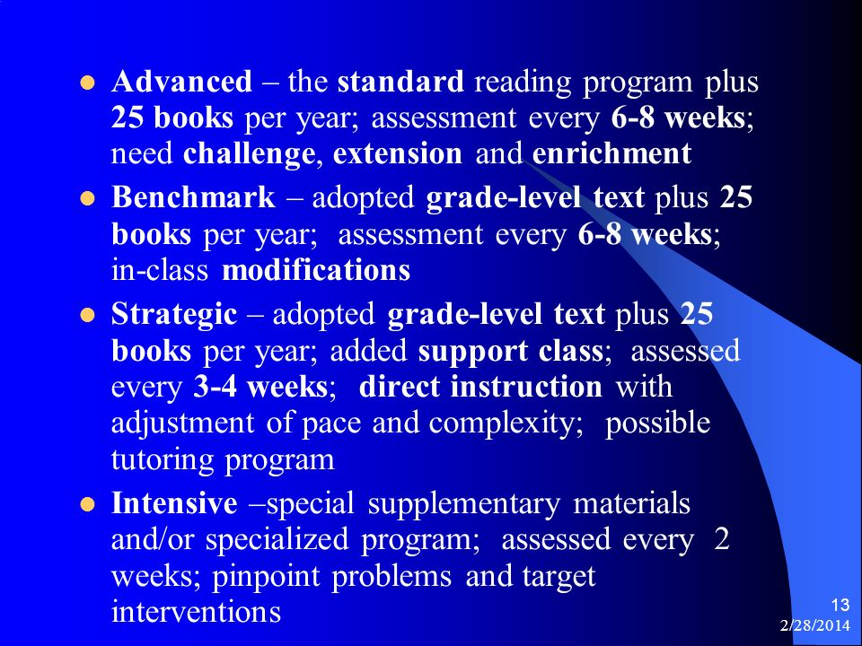 2/28/2014 13 Advanced – the standard reading program plus 25 books per year; assessment every 6-8 weeks; need challenge, extension and enrichment Benchmark – adopted grade-level text plus 25 books per year; assessment every 6-8 weeks; in-class modifications Strategic – adopted grade-level text plus 25 books per year; added support class; assessed every 3-4 weeks; direct instruction with adjustment of pace and complexity; possible tutoring program Intensive –special supplementary materials and/or specialized program; assessed every 2 weeks; pinpoint problems and target interventions