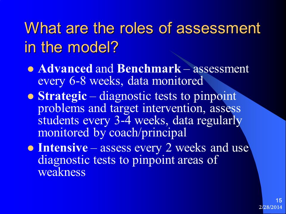 2/28/2014 15 What are the roles of assessment in the model? Advanced and Benchmark – assessment every 6-8 weeks, data monitored Strategic – diagnostic