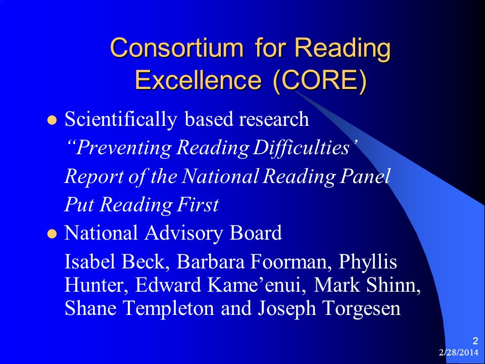 2/28/2014 2 Consortium for Reading Excellence (CORE) Scientifically based research Preventing Reading Difficulties Report of the National Reading Panel Put Reading First National Advisory Board Isabel Beck, Barbara Foorman, Phyllis Hunter, Edward Kameenui, Mark Shinn, Shane Templeton and Joseph Torgesen