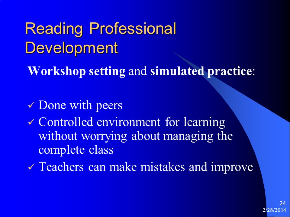 2/28/2014 24 Reading Professional Development Workshop setting and simulated practice: Done with peers Controlled environment for learning without worrying about managing the complete class Teachers can make mistakes and improve