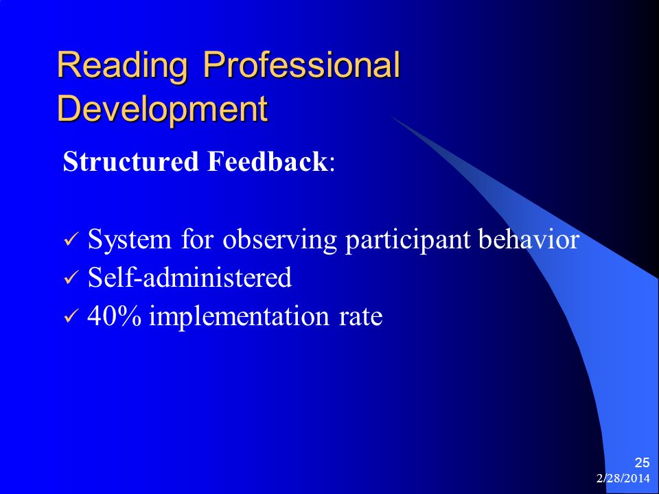 2/28/2014 25 Reading Professional Development Structured Feedback: System for observing participant behavior Self-administered 40% implementation rate