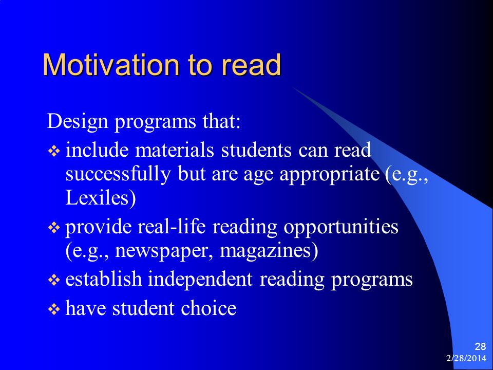2/28/2014 28 Motivation to read Design programs that: include materials students can read successfully but are age appropriate (e.g., Lexiles) provide