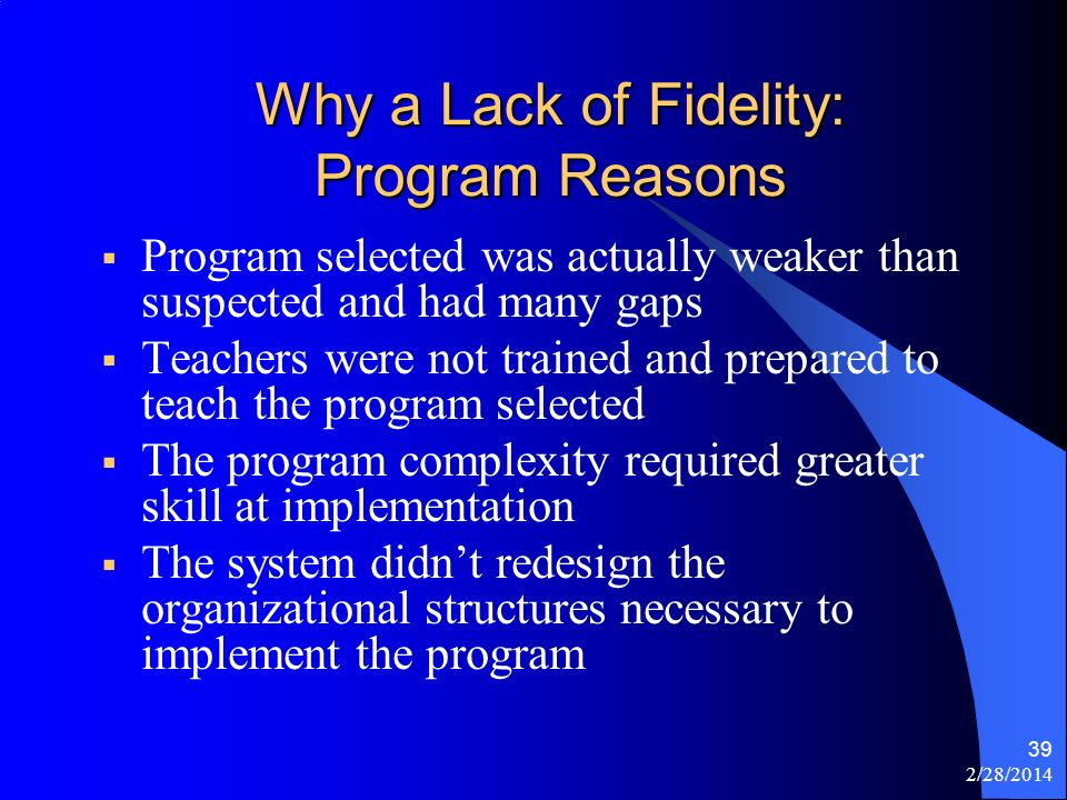 2/28/2014 39 Why a Lack of Fidelity: Program Reasons Program selected was actually weaker than suspected and had many gaps Teachers were not trained a