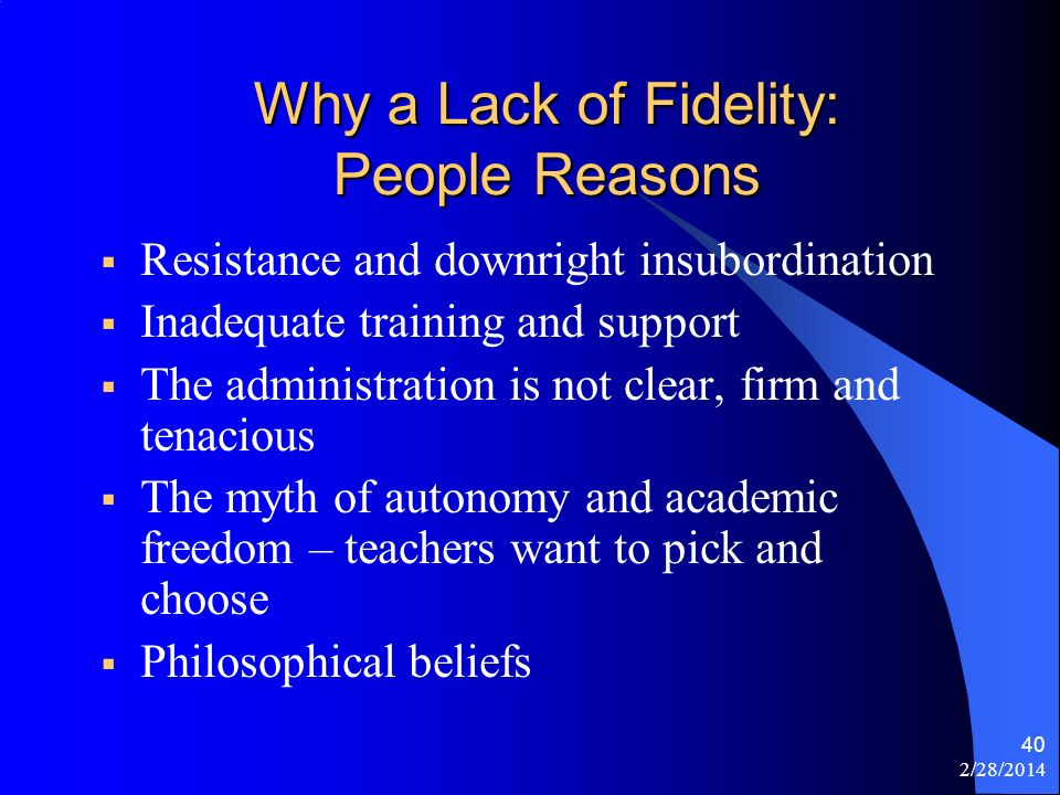 2/28/2014 40 Why a Lack of Fidelity: People Reasons Resistance and downright insubordination Inadequate training and support The administration is not