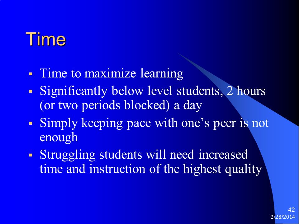 2/28/2014 42 Time Time to maximize learning Significantly below level students, 2 hours (or two periods blocked) a day Simply keeping pace with ones peer is not enough Struggling students will need increased time and instruction of the highest quality