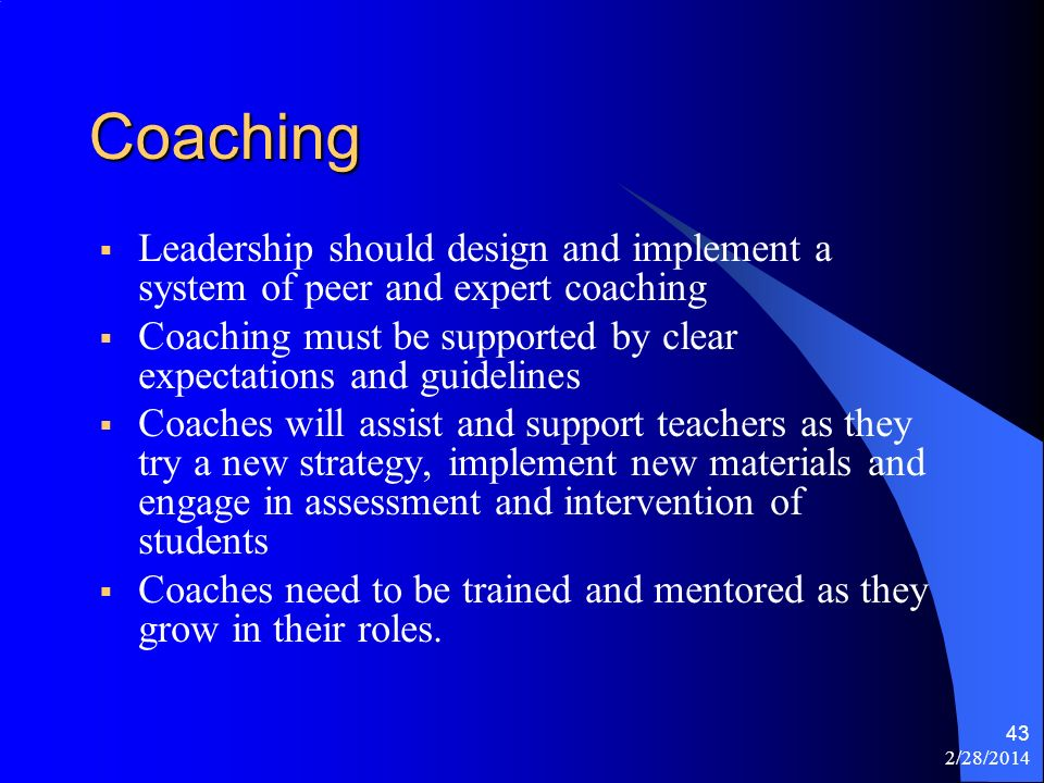 2/28/2014 43 Coaching Leadership should design and implement a system of peer and expert coaching Coaching must be supported by clear expectations and