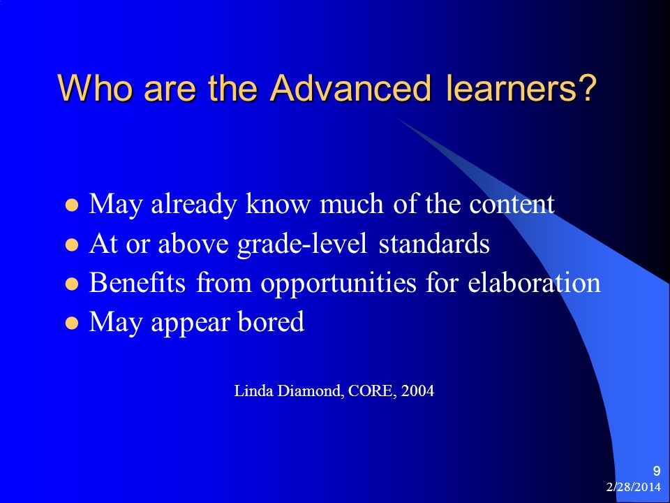 2/28/2014 9 Who are the Advanced learners? May already know much of the content At or above grade-level standards Benefits from opportunities for elab