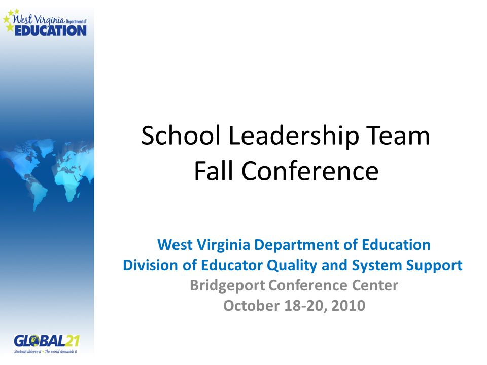 School Leadership Team Fall Conference West Virginia Department of Education Division of Educator Quality and System Support Bridgeport Conference Center October 18-20, 2010