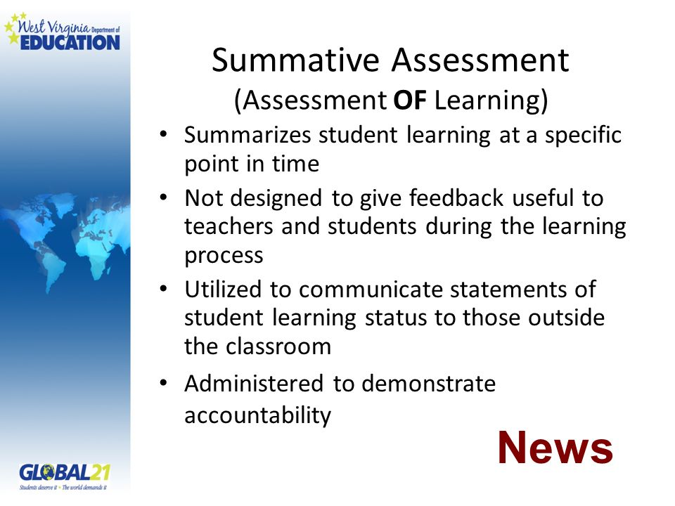 Summative Assessment (Assessment OF Learning) Summarizes student learning at a specific point in time Not designed to give feedback useful to teachers