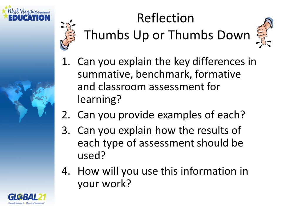 Reflection Thumbs Up or Thumbs Down 1.Can you explain the key differences in summative, benchmark, formative and classroom assessment for learning.