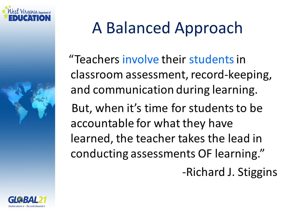 A Balanced Approach Teachers involve their students in classroom assessment, record-keeping, and communication during learning. But, when its time for