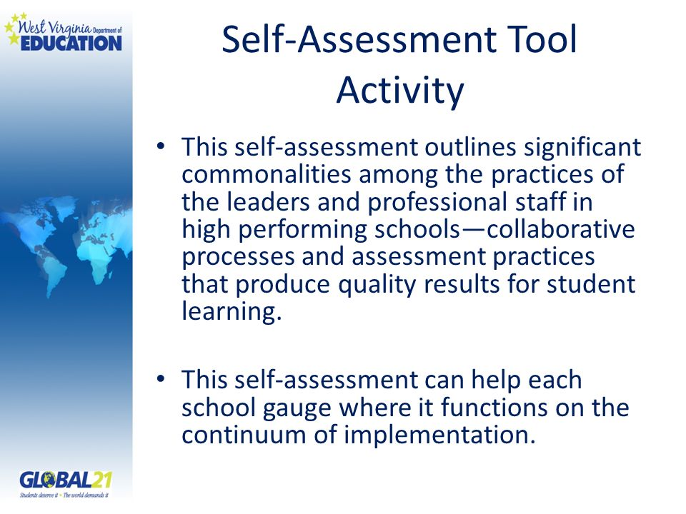 Self-Assessment Tool Activity This self-assessment outlines significant commonalities among the practices of the leaders and professional staff in high performing schoolscollaborative processes and assessment practices that produce quality results for student learning.