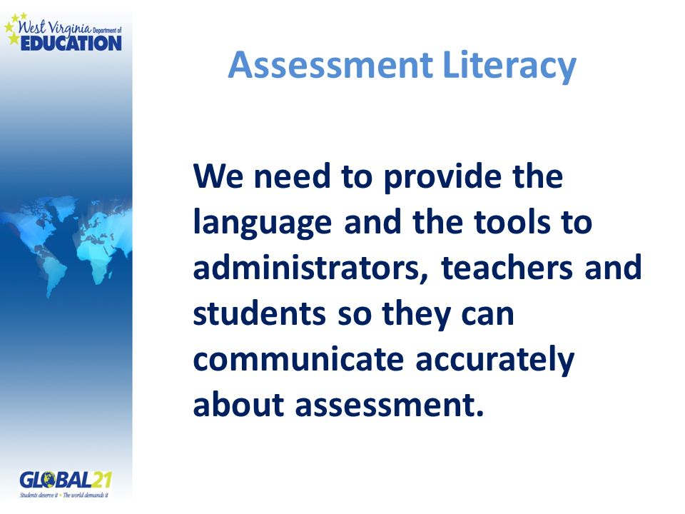 Assessment Literacy We need to provide the language and the tools to administrators, teachers and students so they can communicate accurately about assessment.