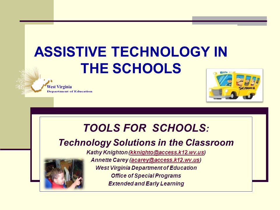 ASSISTIVE TECHNOLOGY IN THE SCHOOLS TOOLS FOR SCHOOLS : Technology Solutions in the Classroom Kathy Knighton (kknighto@access.k12.wv.us)kknighto@access.k12.wv.us Annette Carey (acarey@access.k12.wv.us)acarey@access.k12.wv.us West Virginia Department of Education Office of Special Programs Extended and Early Learning