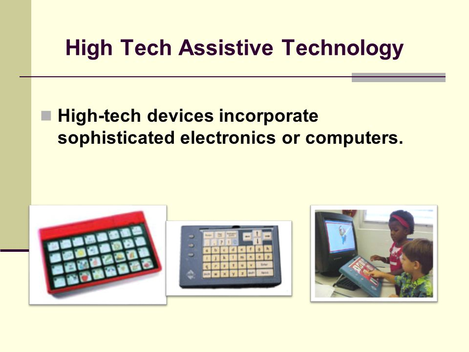 Medium Tech Assistive Technology Medium-tech devices are relatively complicated mechanical devices, such as wheelchairs.