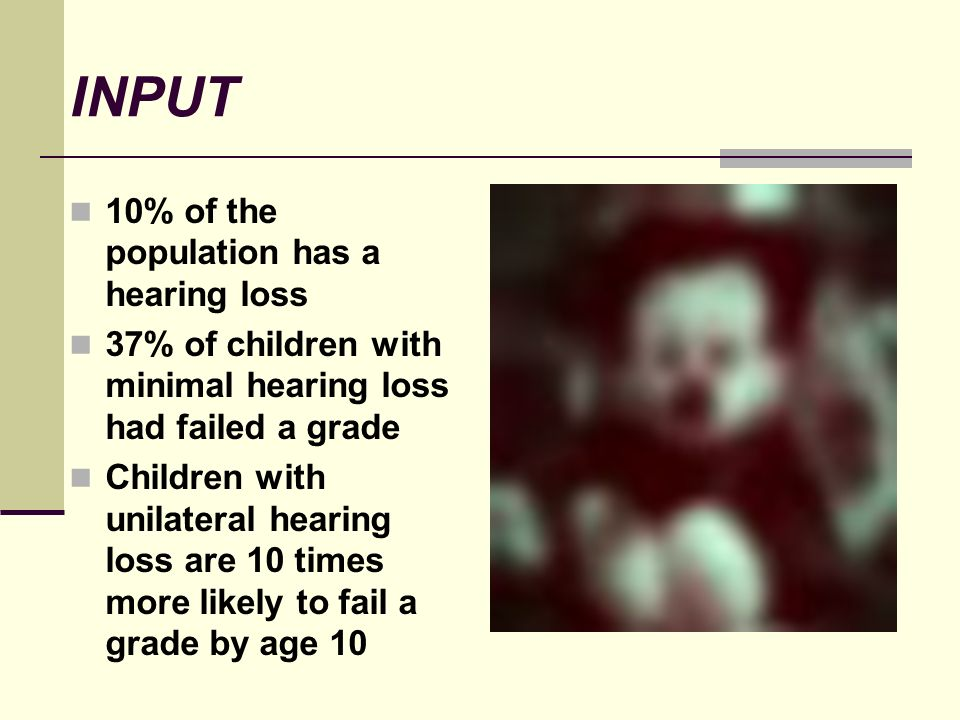 INPUT 10% of the population has a hearing loss 37% of children with minimal hearing loss had failed a grade Children with unilateral hearing loss are 10 times more likely to fail a grade by age 10