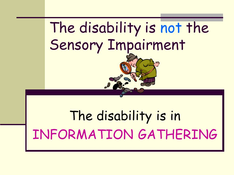 The disability is not the Sensory Impairment The disability is in INFORMATION GATHERING