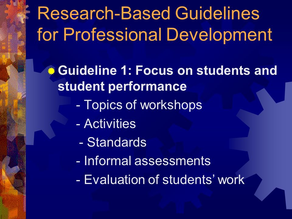 Research-Based Guidelines for Professional Development Guideline 1: Focus on students and student performance - Topics of workshops - Activities - Standards - Informal assessments - Evaluation of students work