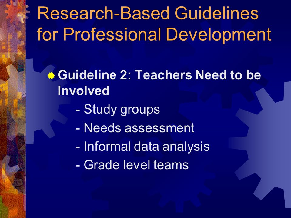 Research-Based Guidelines for Professional Development Guideline 2: Teachers Need to be Involved - Study groups - Needs assessment - Informal data analysis - Grade level teams