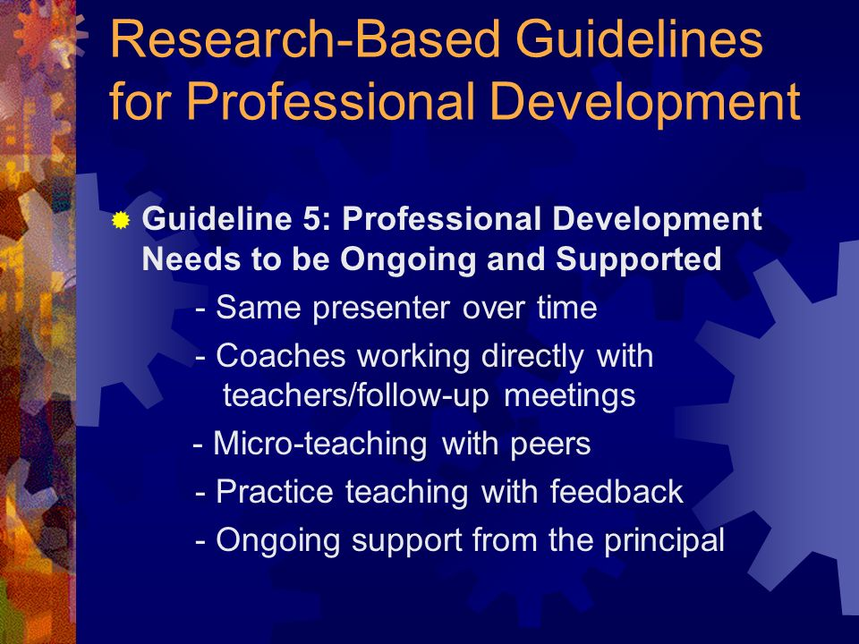 Research-Based Guidelines for Professional Development Guideline 5: Professional Development Needs to be Ongoing and Supported - Same presenter over time - Coaches working directly with teachers/follow-up meetings - Micro-teaching with peers - Practice teaching with feedback - Ongoing support from the principal