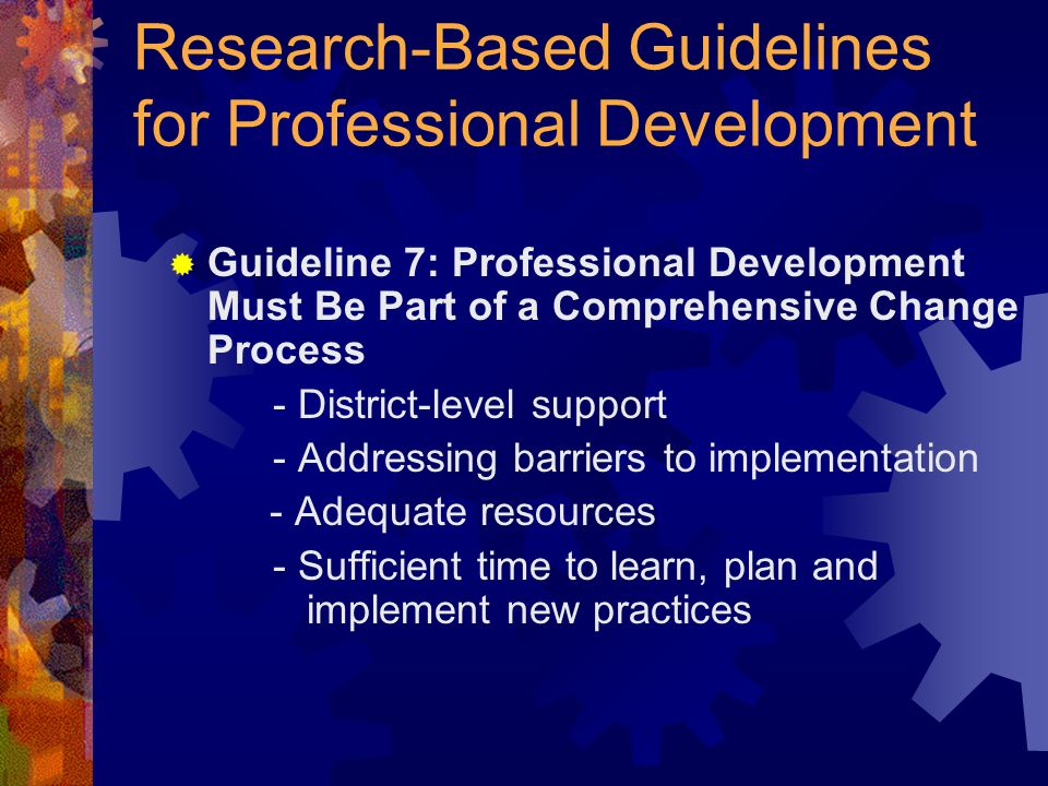 Research-Based Guidelines for Professional Development Guideline 7: Professional Development Must Be Part of a Comprehensive Change Process - District-level support - Addressing barriers to implementation - Adequate resources - Sufficient time to learn, plan and implement new practices