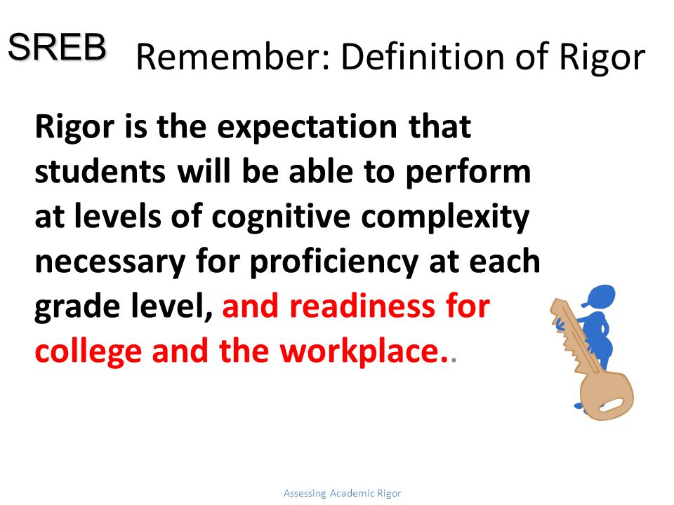 Remember: Definition of Rigor Rigor is the expectation that students will be able to perform at levels of cognitive complexity necessary for proficiency at each grade level, and readiness for college and the workplace..