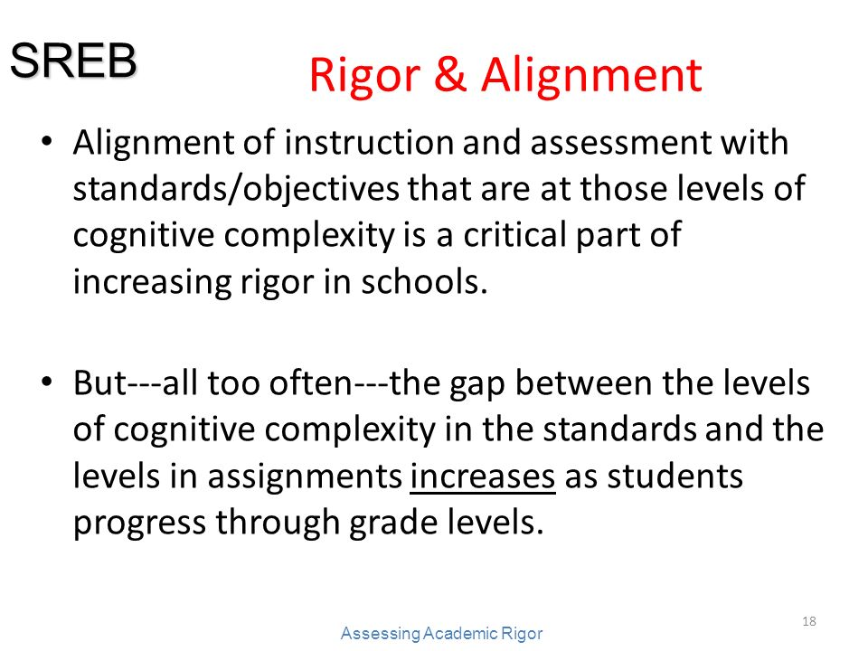 18 Rigor & Alignment Alignment of instruction and assessment with standards/objectives that are at those levels of cognitive complexity is a critical part of increasing rigor in schools.