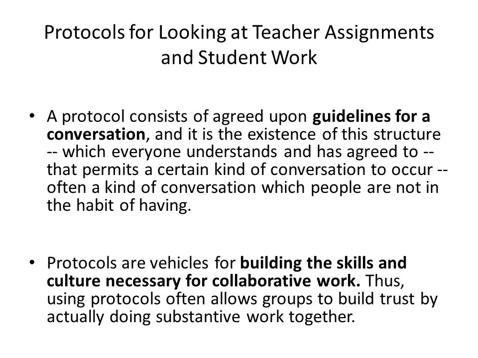 Protocols for Looking at Teacher Assignments and Student Work A protocol consists of agreed upon guidelines for a conversation, and it is the existence of this structure -- which everyone understands and has agreed to -- that permits a certain kind of conversation to occur -- often a kind of conversation which people are not in the habit of having.