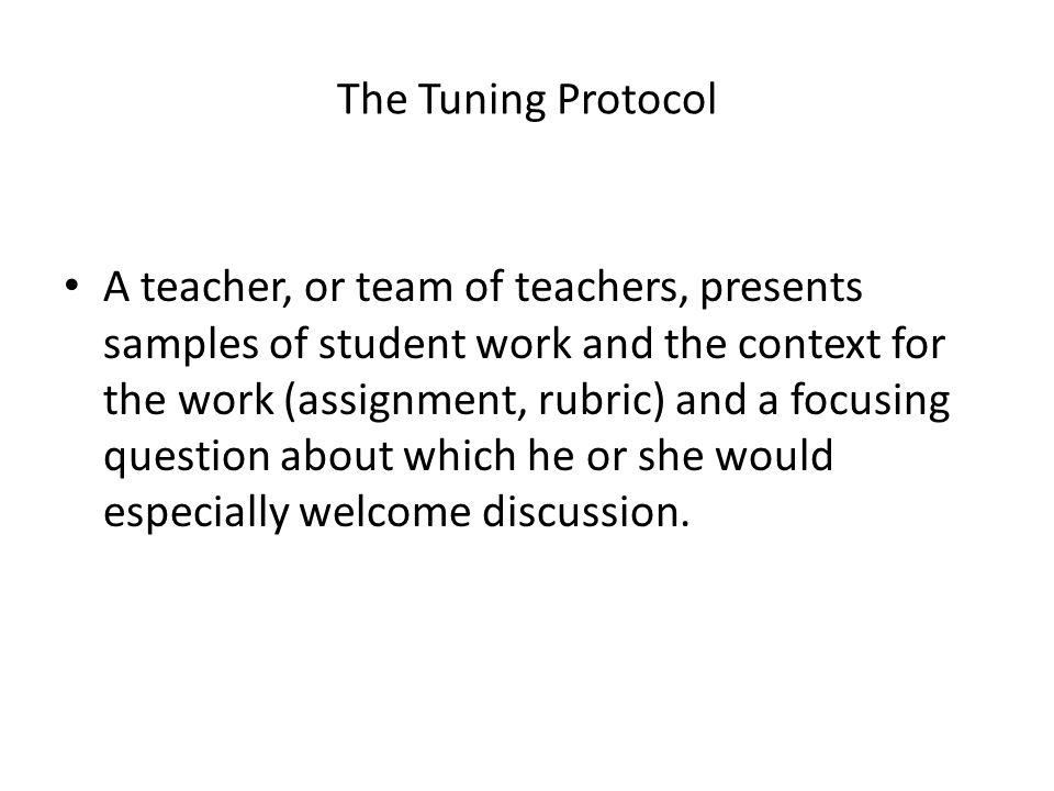 The Tuning Protocol A teacher, or team of teachers, presents samples of student work and the context for the work (assignment, rubric) and a focusing question about which he or she would especially welcome discussion.
