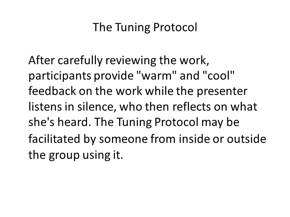 The Tuning Protocol After carefully reviewing the work, participants provide warm and cool feedback on the work while the presenter listens in silence, who then reflects on what she s heard.