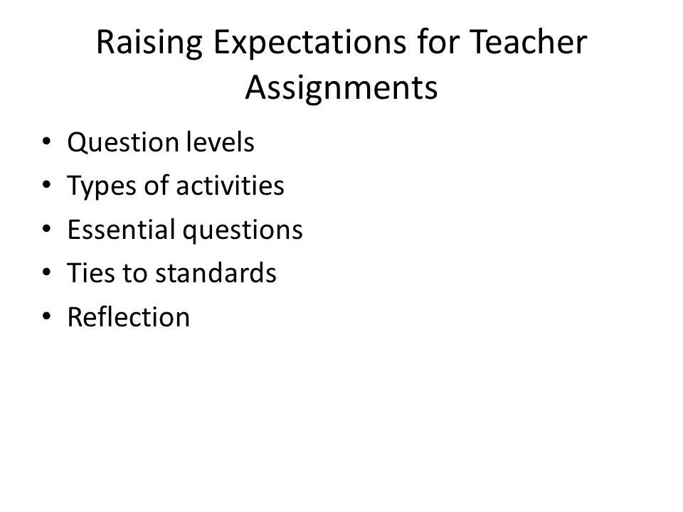 Raising Expectations for Teacher Assignments Question levels Types of activities Essential questions Ties to standards Reflection
