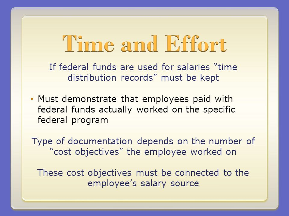 If federal funds are used for salaries time distribution records must be kept Must demonstrate that employees paid with federal funds actually worked on the specific federal program Type of documentation depends on the number of cost objectives the employee worked on These cost objectives must be connected to the employees salary source
