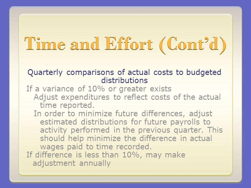 Quarterly comparisons of actual costs to budgeted distributions If a variance of 10% or greater exists Adjust expenditures to reflect costs of the actual time reported.