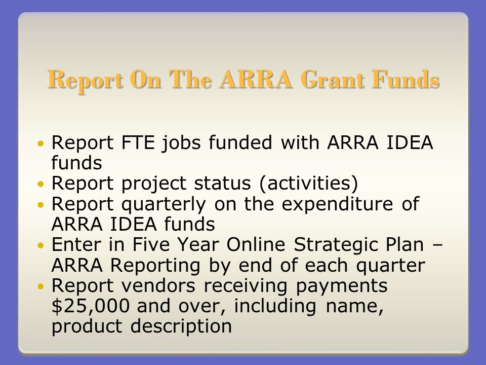 Report On The ARRA Grant Funds Report FTE jobs funded with ARRA IDEA funds Report project status (activities) Report quarterly on the expenditure of ARRA IDEA funds Enter in Five Year Online Strategic Plan – ARRA Reporting by end of each quarter Report vendors receiving payments $25,000 and over, including name, product description