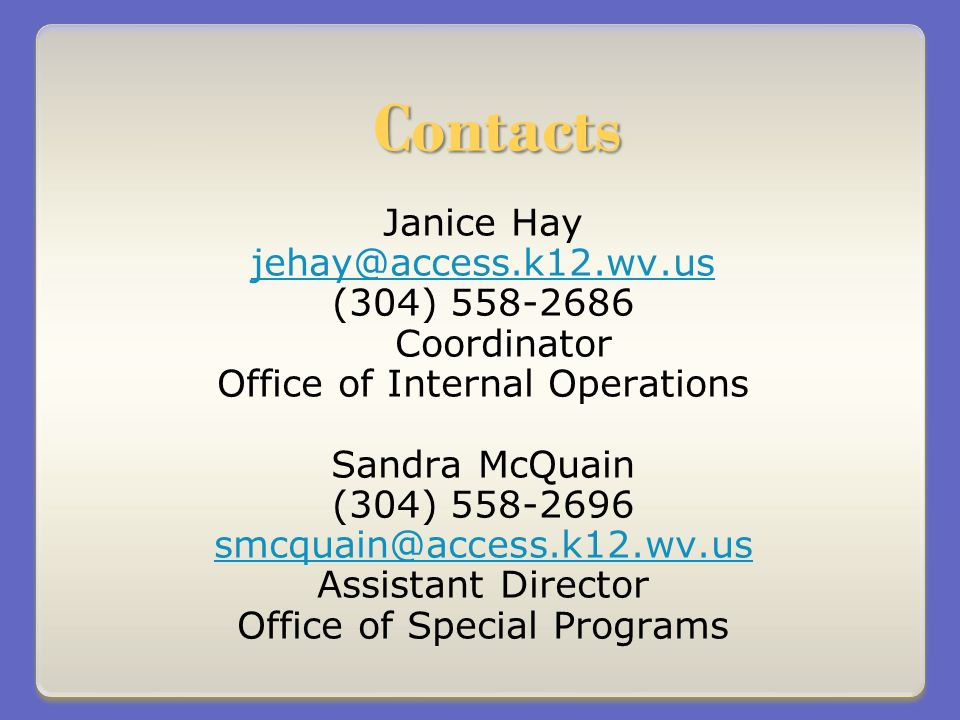 Contacts Janice Hay jehay@access.k12.wv.us (304) 558-2686 Coordinator Office of Internal Operations Sandra McQuain (304) 558-2696 smcquain@access.k12.wv.us Assistant Director Office of Special Programs